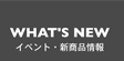 WHAT'S NEW/イベント・新商品情報
